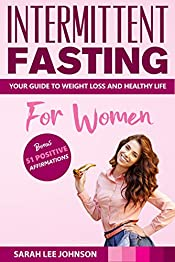 INTERMITTENT FASTING FOR WOMEN: YOUR GUIDE TO WEIGHT LOSS AND LIVING A HEALTHY NATURAL LIFE (Burn Fat, Get Lean, Happiness, Heal)