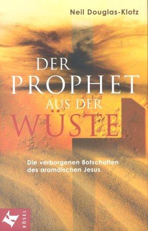 Der Prophet aus der Wüste: Die verborgenen Botschaften des aramäischen Jesus