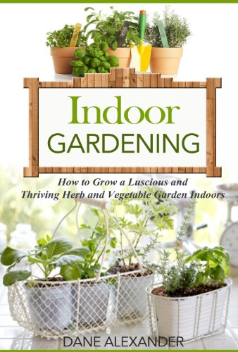 Indoor Gardening: How to Grow a Luscious and Thriving Herb and Vegetable Garden Indoors (Your Guide to Growing Fruits, Vegetables, and Other Plants Indoors)