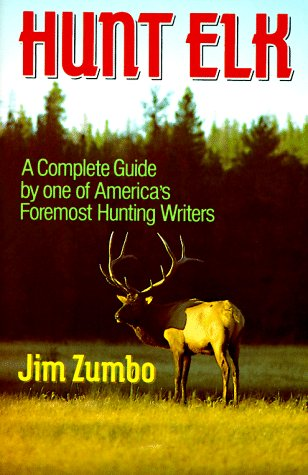 Hunt Elk: A Complete Guide by one of America's Foremost Hunting Writers