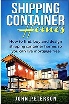 shipping container homes your complete guide on how to find buy and design shipping container homes so you can live mortgage free and happy booklet