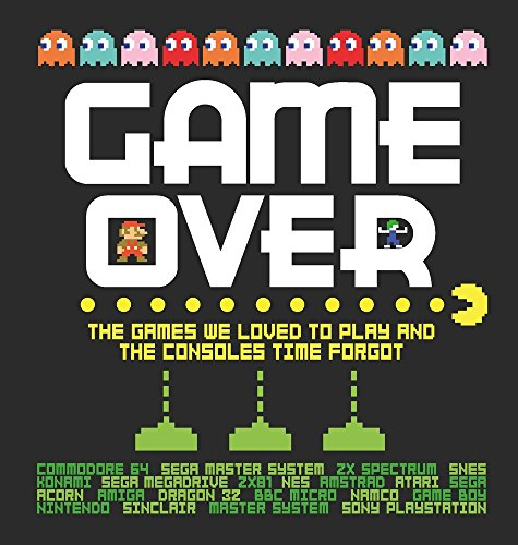 Game Over: The Games We Loved to Play and the Consoles Time Forgot (History Of Video Games)