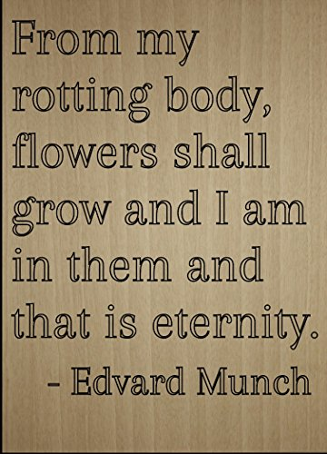 from My rotting Body, Flowers Shall Grow. Quote by Edvard Munch, Laser Engraved on Wooden Plaque - Size: 8