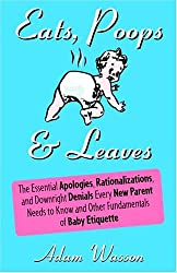Eats, Poops & Leaves: The Essential Apologies, Rationalizations, and Downright Denials Every New Parent Needs to Know and Other Fundamentals of Baby Etiquette