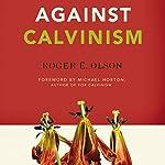 Against Calvinism: Rescuing God's Reputation from Radical Reformed Theology | Roger E. Olson