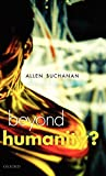 Beyond Humanity?: The Ethics of Biomedical Enhancement by Allen Buchanan Picture