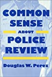 Common Sense about Police Review, Perez, Douglas W., 1566391326