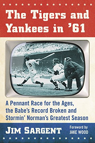 The Tigers and Yankees in '61: A Pennant Race for the Ages, the Babe's Record Broken and Stormin' Norman's Greatest Season
