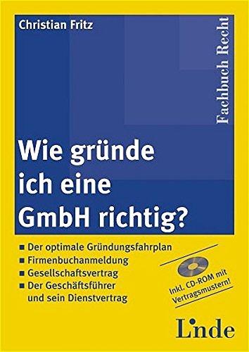 Wie gründe ich eine GmbH richtig?: Der optimale Gründungsfahrplan, Firmenbuchanmeldung, Gesellschaftsvertrag, Der Geschäftsführer und sein Dienstvertrag