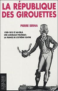 La République des girouettes : Une anomalie politique : la France de l'extrême centre (1789-1815...et au-delà) par Pierre Serna