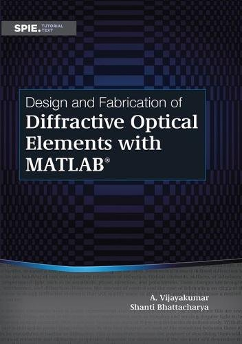 Design and Fabrication of Diffractive Optical Elements With Matlab (Tutorial Texts) by Society of Photo Optical