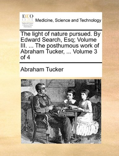 The light of nature pursued. By Edward Search, Esq; Volume III. ... The posthumous work of Abraham Tucker, ...  Volume 3 of 4 PDF