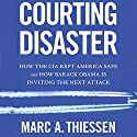 Courting Disaster: How the CIA Kept America Safe and How Barack Obama Is Inviting the Next Attack Audiobook by Marc A. Thiessen Narrated by Bronson Pinchot