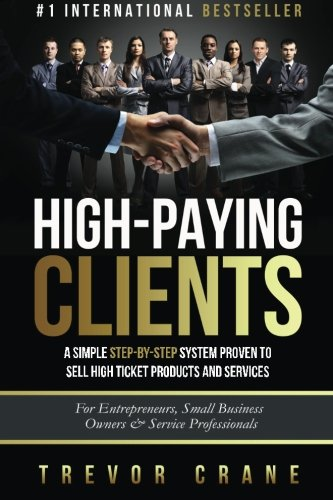 High Paying Clients for Life: A Simple Step By Step System Proven To Sell High Ticket Products And Services (Selling Services: How to sell anything to ... and How to Get Clients for Life) (Volume 1)