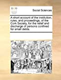 A Short Account of the Institution, Rules, and Proceedings, of the Cork Society, for the Relief and Discharge of Persons Confined for Small Debts, See Notes Multiple Contributors, 1170259170