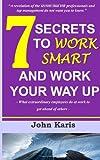 7 Secrets to Work Smart and Work Your Way Up, John Karis, 1499559127