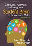 Captivate, Activate, and Invigorate the Student Brain in Science and Math, Grades 6-12, Almarode, John T. (Taylor) and Miller, Ann M., 1452218021