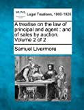 A treatise on the law of principal and agent : and of sales by auction. Volume 2 Of 2, Samuel Livermore, 1240083947