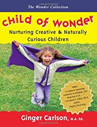 Image: Child of Wonder: Nurturing Creative and Naturally Curious Children (Wonder Collection), by Ginger Carlson MAEd (Author). Publisher: Common Ground Press; 1st edition (April 1, 2008)
