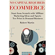 No Capital Required: Ecommerce: Start from Scratch with Affiliate Marketing Ideas and Sports Tee Print in Demand Business