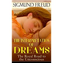 THE INTERPRETATION OF DREAMS - The Royal Road to the Unconscious: Rules of Dream Interpretation: The Dream as a Fulfillment of a Wish, Distortion in Dreams, ... & The Psychology of the Dream Activities