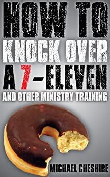 How to Knock Over a 7-Eleven and Other Ministry Training by [Cheshire, Michael]