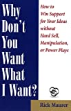 img - for Why Don't You Want What I Want?: How to Win Support for Your Ideas without Hard Sell, Manipulation, or Power Plays book / textbook / text book