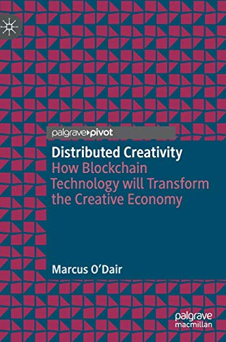 Distributed Creativity: How Blockchain Technology will Transform the Creative Economy (Distributed Creativity)