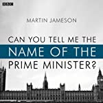 Can You Tell Me the Name of the Prime Minister?: A BBC Radio 4 dramatisation | Martin Jameson