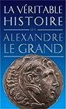 La véritable histoire d'Alexandre le Grand par Malye