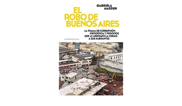 Amazon.com: El robo de Buenos Aires: La trama de corrupción, ineficiencia y negocios que le arrebató la ciudad... (Spanish Edition) eBook: Gabriela Massuh: ...