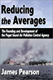 Reducing the Averages:The Founding and Development of the Puget Sound Air Pollution Control Agency, James Pearson, 0595745733