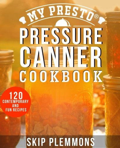My Presto Pressure Canner Cookbook: 120 Contemporary and Fun Recipes