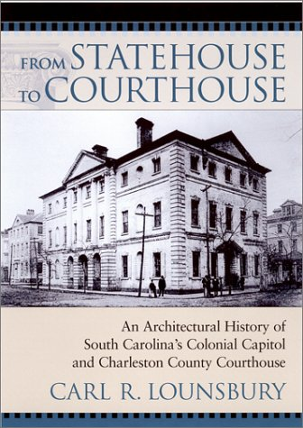 From Statehouse to Courthouse : An Architectural History of South Carolina's Colonial Capitol and Charleston County Courthouse