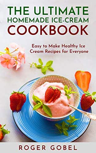 The Ultimate Homemade Ice-Cream Cookbook: Easy to Make Healthy Ice Cream Recipes for Everyone (Collection of Fruit Ice Creams, Chocolate Ice Creams, Exotic Ice Creams & Dairy-Free Ice Creams)