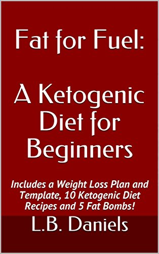 Fat for Fuel: A Ketogenic Diet for Beginners: Includes a Weight Loss Plan and Template, 10 Ketogenic Diet Recipes and 5 Fat Bombs! (Rapid Weight Loss Book 4) by L.B. Daniels