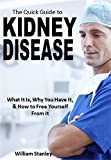 The Quick Guide to Kidney Disease: What It Is, Why You Have It, How to Free Yourself From It