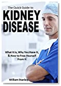 The Quick Guide to Kidney Disease: What It Is, Why You Have It, & How to Free Yourself From It