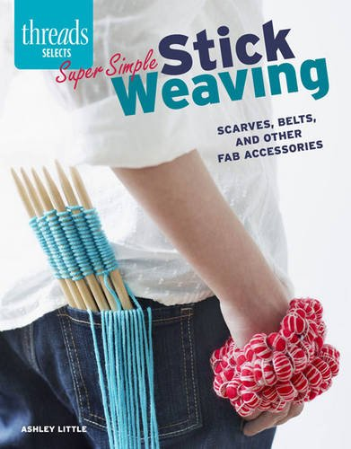 Super Simple Stick Weaving: Scarves, belts, and other fab accessories from Taunton Press