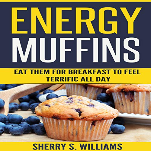 Energy Muffins: Eat Them for Breakfast to Feel Terrific All Day by Sherry S. Williams