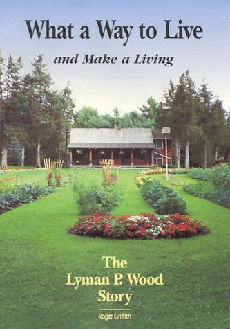 What a Way to Live and Make a Living: The Lyman P. Wood Story