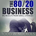 The 80/20 Business: Big Results from Small Changes | Todd Nuckols