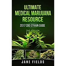 Ultimate Medical Marijuana Resource 2017 CBD Strain Guide 2nd Edition: The 2017 Medical Marijuana & Cannabis CBD/THC Strain Guide 2nd Edition with +100 Strains