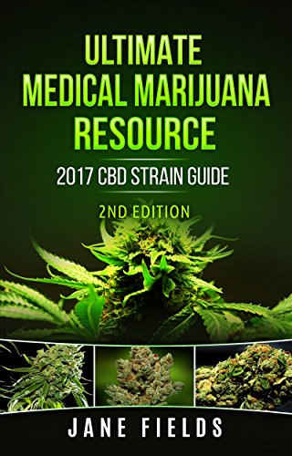 Ultimate Medical Marijuana Resource 2017 CBD Strain Guide 2nd Edition: The 2017 Medical Marijuana & Cannabis CBD / THC Strain Guide 2nd Edition with +100 Strains