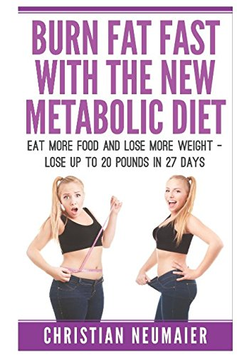 Burn Fat Fast With The NEW Metabolic Diet: Eat More Food And Lose More Weight - Lose Up To 20 Pounds In 27 Days