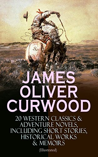 JAMES OLIVER CURWOOD: 20 Western Classics & Adventure Novels, Including Short Stories, Historical Works & Memoirs (Illustrated): The Gold Hunters, The ... The Hunted Woman, The Valley of Silent Men…