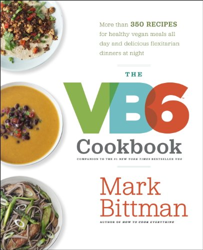 The VB6 Cookbook: More than 350 Recipes for Healthy Vegan Meals All Day and Delicious Flexitarian Dinners at Night cover