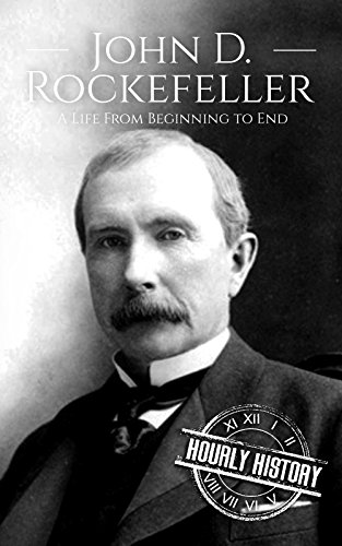 John D. Rockefeller: A Life From Beginning to End (Biographies of Business Leaders Book 4) (The Best Monopoly Strategy)