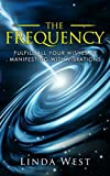 The Frequency, Fulfill All Your Wishes By Manifesting With Vibrations: Fulfill All Your Wishes By Manifesting With Vibrations (Amazing Manifestation ... Attract the Life You Want Book 1) (Volume 1)