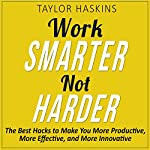 Work Smarter, Not Harder: The Best Hacks to Make You More Productive, More Effective, and More Innovative | Taylor Haskins